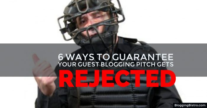 6 ways to guarantee that your guest blogging pitch will get instantly rejected | BloggingBistro.com