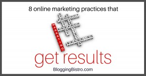 8 online marketing practices that get results - BloggingBistro.com