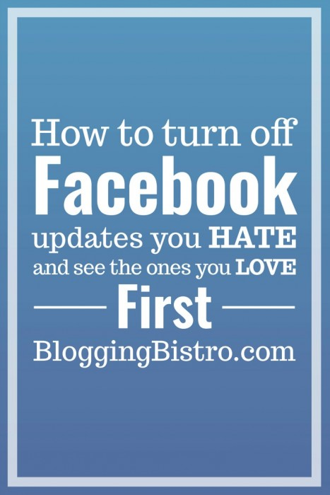 How to turn off Facebook updates you hate and see the ones you love first in your News Feed | Blogging Bistro