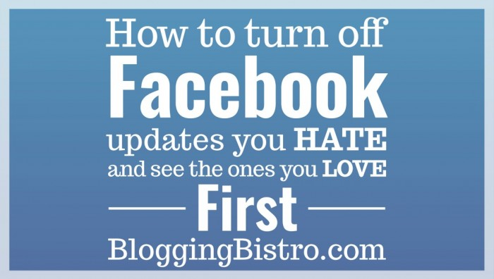 How to turn off the Facebook updates you hate and see the ones you love first in your News Feed | Blogging Bistro