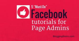 5 must-do tutorials for Facebook Page admins | BloggingBistro.com