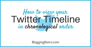 How to view your Twitter Timeline in chronological order | Blogging Bistro