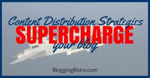 4 Content-Distribution Strategies That'll Supercharge Your Blog | BloggingBistro.com