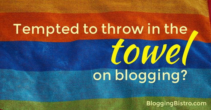 When you feel like throwing in the towel on blogging | BloggingBistro.com
