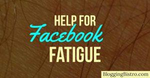 Help for Facebook Fatigue | BloggingBistro.com