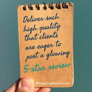 Deliver such high quality that clients are eager to post a glowing 5-star review   BloggingBistro.com