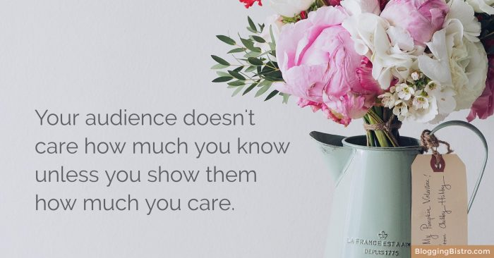 Your audience doesn't care how much you know unless you show them how much you care.   BloggingBistro.com