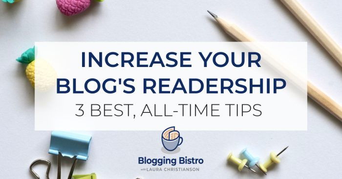 The 3 Best All-Time Tips for Increasing Your Blog's Readership   BloggingBistro.com