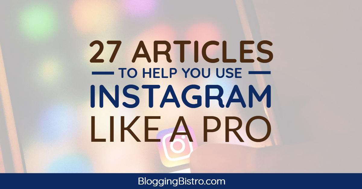 27 Articles to Help You Use Instagram Like a Pro | BloggingBistro.com