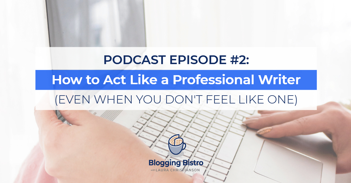 How to Act Like a Professional Writer (Even when you don't feel like one) | The Professional Writer Podcast with Laura Christianson | BloggingBistro.com