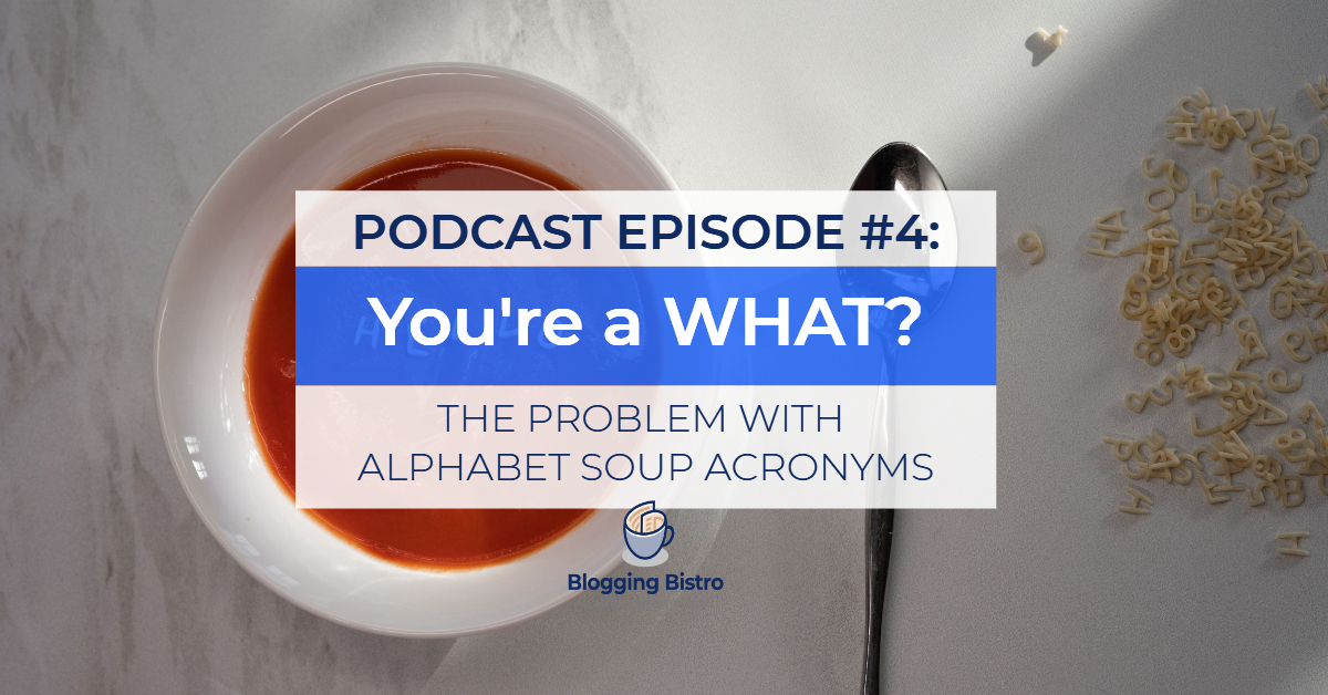 Episode #4: You're a WHAT? The Problem with Alphabet Soup Acronyms | The Professional Writer Podcast with Laura Christianson | BloggingBistro.com