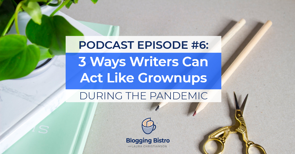 Three Ways Writers Can Act Like Grownups During the Pandemic | The Professional Writer Podcast with Laura Christianson