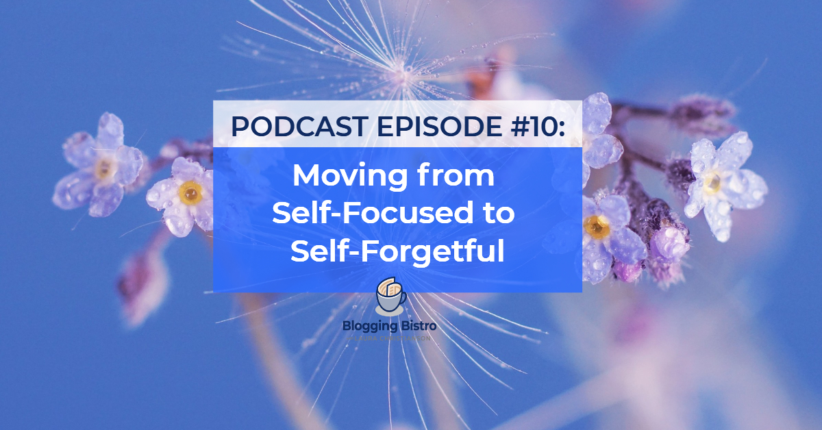 Moving from Self-Focused to Self-Forgetful | Episode #10 of The Professional Writer Podcast with Laura Christianson | BloggingBistro.com