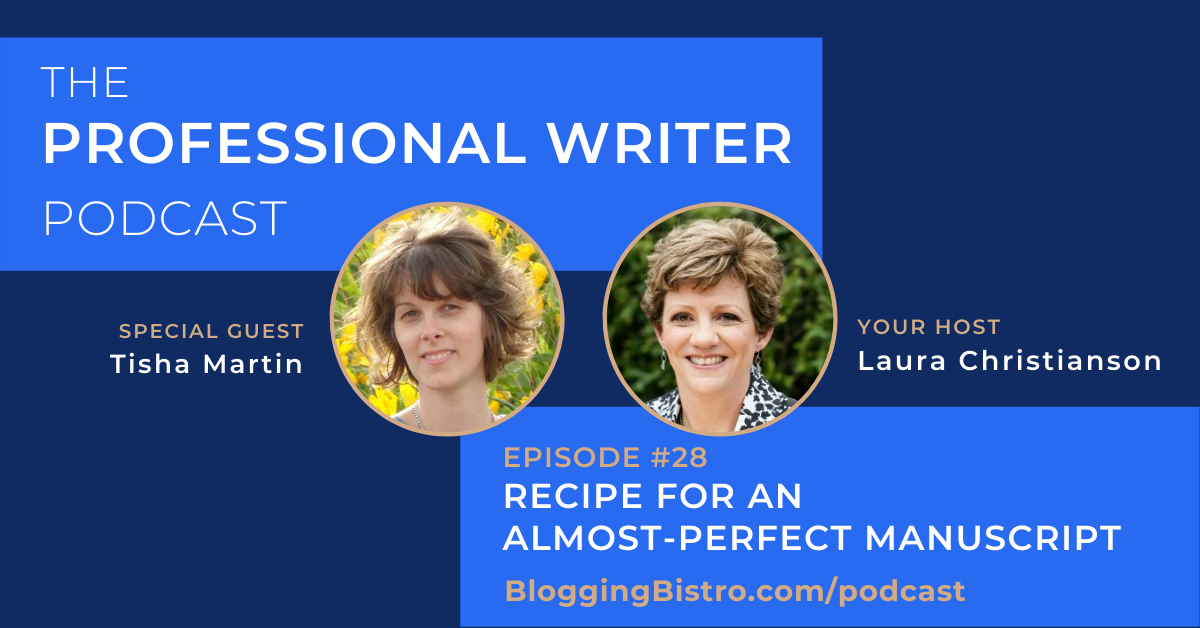 Recipe for An Almost-Perfect Manuscript, With Tisha Martin | Episode 28 of The Professional Writer Podcast with host, Laura Christianson | BloggingBistro.com