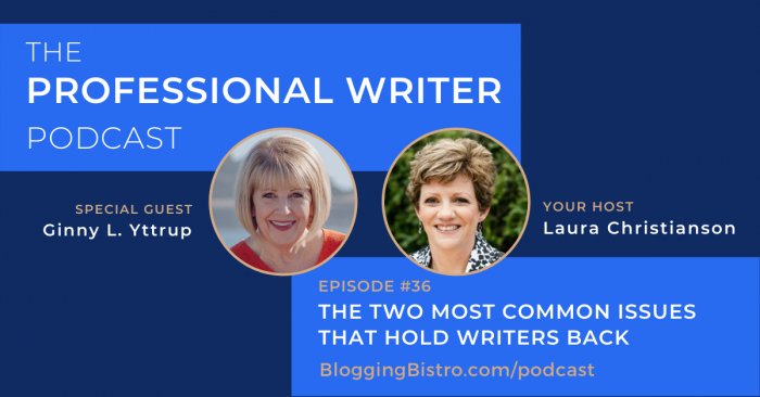 The Two Most Common Issues That Hold Writers Back, with Ginny L. Yttrup | Episode 36 of The Professional Writer Podcast with Laura Christianson | BloggingBistro.com