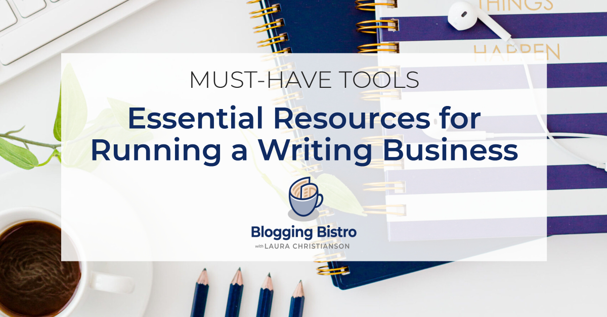 Essential Resources for Running a Writing Business from Laura Christianson of BloggingBistro.com
