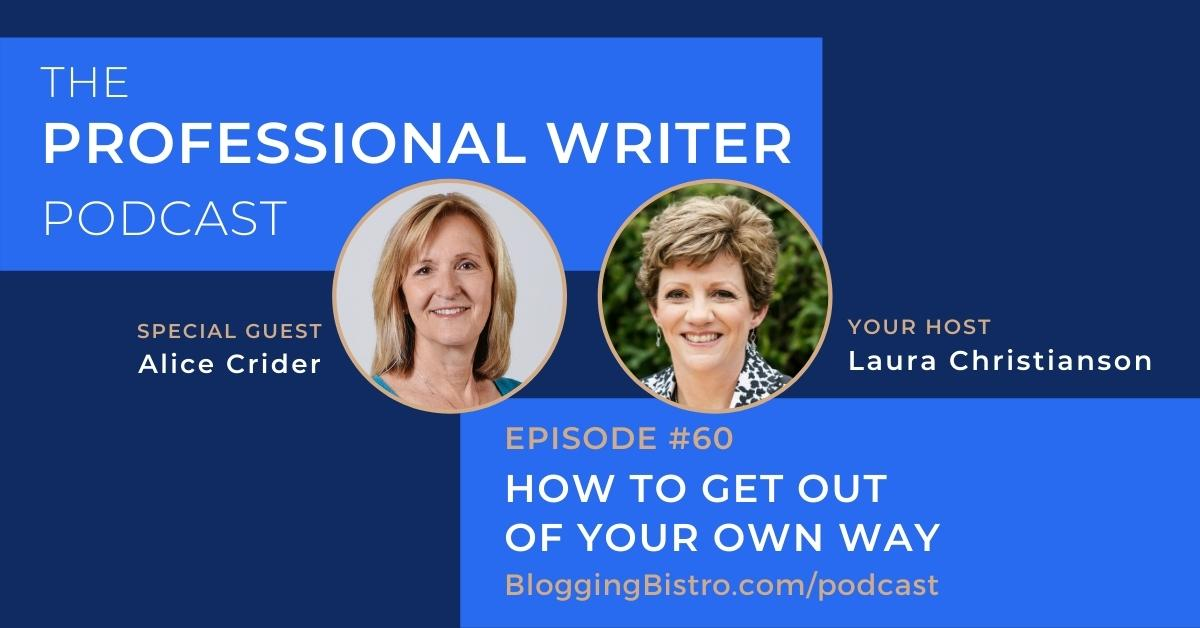 How to Get Out of Your Own Way, with Alice Crider   Episode 60 of The Professional Writer podcast with Laura Christianson   BloggingBistro.com