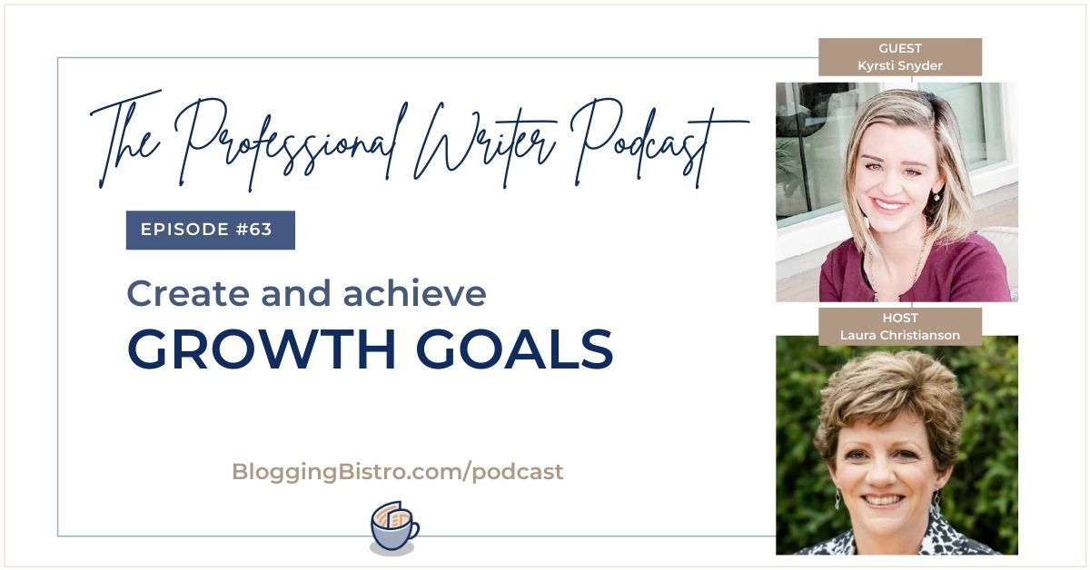 Create and Achieve Growth Goals for your Business, with Kyrsti Snyder   Episode 63 of The Professional Writer podcast with Laura Christianson   BloggingBistro.com