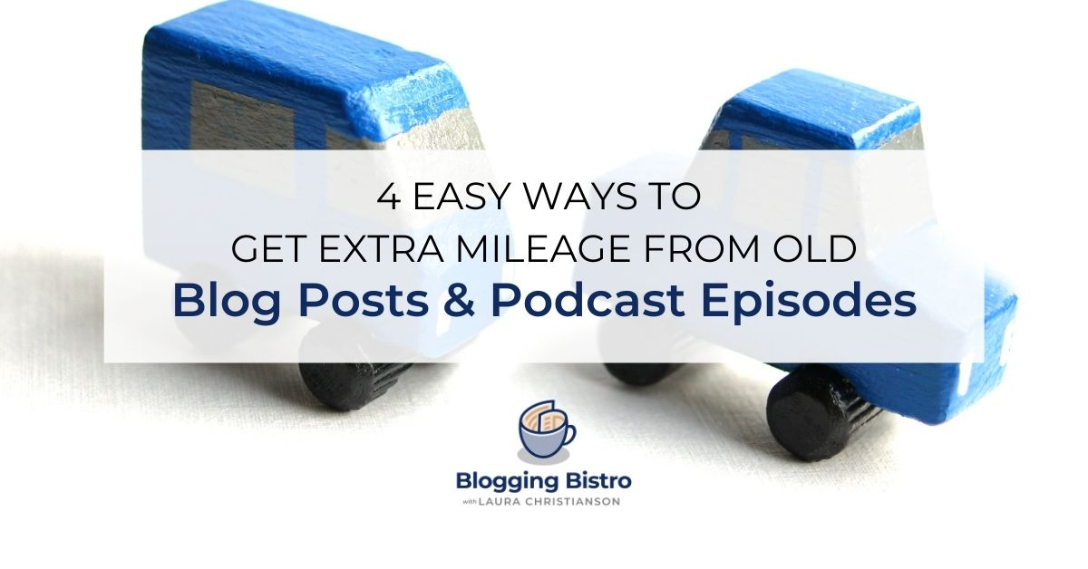 4 Easy Ways to Get Extra Mileage from Old Blog Posts and Podcast Episodes